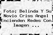 Foto: Belinda Y Su Novio <b>Criss Angel</b> Encienden Redes Con Imagen ...
