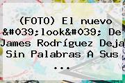 (FOTO) El <b>nuevo</b> &#039;<b>look&#039; De James</b> Rodríguez Deja Sin Palabras A Sus ...