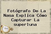 Fotógrafo De La Nasa Explica Cómo Capturar La <b>superluna</b>
