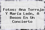 Fotos: Ana Torroja Y <b>María León</b>, A Besos En Un Concierto