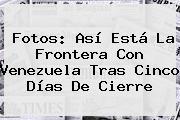 Fotos: Así Está La Frontera Con Venezuela Tras Cinco Días De Cierre