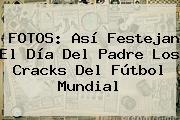<b>FOTOS</b>: Así Festejan El <b>Día Del Padre</b> Los Cracks Del Fútbol Mundial