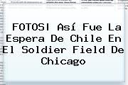 FOTOS| Así Fue La Espera De Chile En El <b>Soldier Field</b> De Chicago