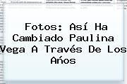Fotos: Así Ha Cambiado <b>Paulina Vega</b> A Través De Los Años