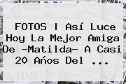 <b>FOTOS   Así Luce Hoy La Mejor Amiga De ?<b>Matilda</b>? A Casi 20 Año</b>s Del <b>...</b>
