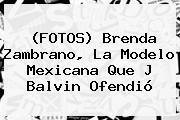 (FOTOS) <b>Brenda Zambrano</b>, La Modelo Mexicana Que J Balvin Ofendió