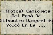(Fotos) Camioneta Del Papá De <b>Silvestre</b> Dangond Se Volcó En La ...