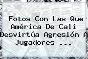 Fotos Con Las Que <b>América De Cali</b> Desvirtúa Agresión A Jugadores ...