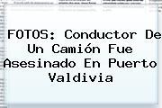 FOTOS: Conductor De Un Camión Fue Asesinado En Puerto Valdivia