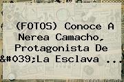 (FOTOS) Conoce A Nerea Camacho, Protagonista De &#039;<b>La Esclava</b> <b>...</b>