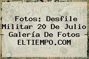 Fotos: <b>Desfile Militar 20 De Julio</b> - Galería De Fotos - ELTIEMPO.COM