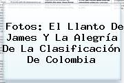Fotos: El Llanto De <b>James</b> Y La Alegría De La Clasificación De Colombia