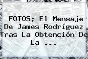 FOTOS: El Mensaje De <b>James Rodríguez</b> Tras La Obtención De La ...
