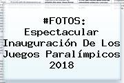 #FOTOS: Espectacular Inauguración De Los Juegos <b>Paralímpicos 2018</b>