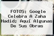 FOTOS: Google Celebra A <b>Zaha Hadid</b>; Aquí Algunas De Sus Obras