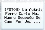 (FOTOS) La Actriz Porno <b>Carla Mai</b> Muere Después De Caer Por Una ...