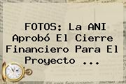 FOTOS: La ANI Aprobó El Cierre Financiero Para El Proyecto ...