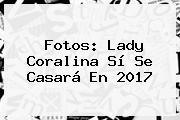 Fotos: Lady <b>Coralina</b> Sí Se Casará En 2017