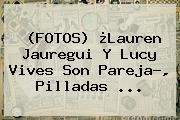 (FOTOS) ¿<b>Lauren Jauregui</b> Y Lucy Vives Son Pareja?, Pilladas ...