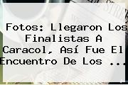 Fotos: Llegaron Los Finalistas A <b>Caracol</b>, Así Fue El Encuentro De Los <b>...</b>
