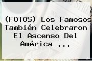 (FOTOS) Los Famosos También Celebraron El Ascenso Del <b>América</b> ...
