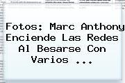 Fotos: <b>Marc Anthony</b> Enciende Las Redes Al Besarse Con Varios ...