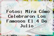 Fotos: Mira Cómo Celebraron Los Famosos El <b>4 De Julio</b>