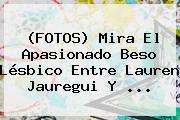 (FOTOS) Mira El Apasionado Beso Lésbico Entre <b>Lauren Jauregui</b> Y ...