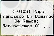 (FOTOS) Papa Francisco En <b>Domingo De Ramos</b>: Renunciemos Al <b>...</b>