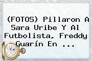(FOTOS) Pillaron A Sara Uribe Y Al Futbolista, <b>Freddy Guarín</b> En ...