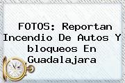 FOTOS: Reportan Incendio De Autos Y <b>bloqueos En Guadalajara</b>