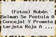 (Fotos) Rubén Selman Se Postula A Concejal Y Promete <b>tarjeta Roja</b> A ...
