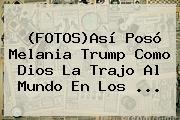 (FOTOS)Así Posó <b>Melania Trump</b> Como Dios La Trajo Al Mundo En Los ...