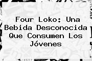 <b>Four Loko</b>: Una Bebida Desconocida Que Consumen Los Jóvenes