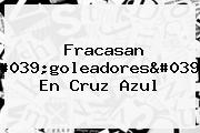 Fracasan 'goleadores' En <b>Cruz Azul</b>