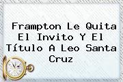 Frampton Le Quita El Invito Y El Título A <b>Leo Santa Cruz</b>