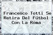 Francesco <b>Totti</b> Se Retira Del Fútbol Con La Roma