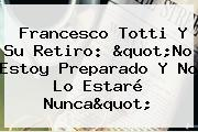 """Francesco <b>Totti</b> Y Su Retiro: """"No Estoy Preparado Y No Lo Estaré Nunca"""""""