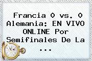 <b>Francia</b> 0 <b>vs</b>. 0 <b>Alemania</b>: EN VIVO ONLINE Por Semifinales De La ...