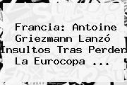 Francia: <b>Antoine Griezmann</b> Lanzó Insultos Tras Perder La Eurocopa ...