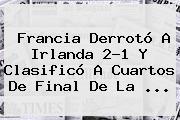 <b>Francia</b> Derrotó A <b>Irlanda</b> 2-1 Y Clasificó A Cuartos De Final De La ...