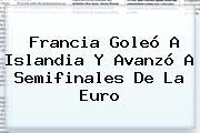 Francia Goleó A <b>Islandia</b> Y Avanzó A Semifinales De La Euro