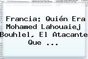 <b>Francia</b>: Quién Era Mohamed Lahouaiej Bouhlel, El Atacante Que ...