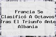 Francia Se Clasificó A Octavos Tras El Triunfo Ante <b>Albania</b>