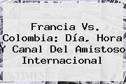 <b>Francia Vs</b>. <b>Colombia</b>: Día, Hora Y Canal Del Amistoso Internacional