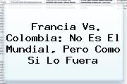 <b>Francia Vs</b>. <b>Colombia</b>: No Es El Mundial, Pero Como Si Lo Fuera