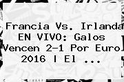 <b>Francia Vs</b>. <b>Irlanda</b> EN VIVO: Galos Vencen 2-1 Por Euro 2016 | El ...