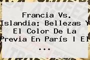 <b>Francia Vs</b>. <b>Islandia</b>: Bellezas Y El Color De La Previa En París | El ...