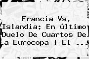 <b>Francia Vs</b>. <b>Islandia</b>: En último Duelo De Cuartos De La Eurocopa | El ...