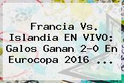 <b>Francia Vs</b>. <b>Islandia</b> EN VIVO: Galos Ganan 2-0 En Eurocopa 2016 ...